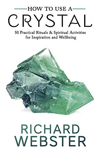 How to Use a Crystal: 50 Practical Rituals & Spiritual Activities for Inspiration and Wellbeing