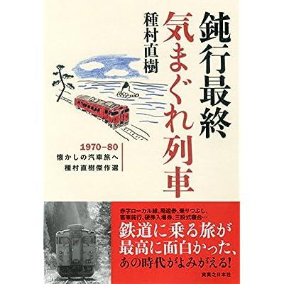 鈍行最終気まぐれ列車 1970-80懐かしの汽車旅へ 種村直樹傑作選