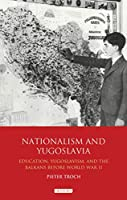 Nationalism and Yugoslavia: Education, Yugoslavism and the Balkans Before World War II (International Library of Historical Studies)