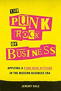 The Punk Rock of Business: Applying a Punk Rock Attitude in the Modern Business Era (English Edition)