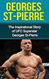 Georges St-Pierre: The Inspirational Story of UFC Superstar Georges St-Pierre (Georges St-Pierre Unauthorized Biography, Montreal, Canada, MMA, UFC Books) (English Edition)