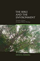 The Bible and the Environment: Towards a Critical Ecological Biblical Theology (Biblical Challenges in the Contemporary World)