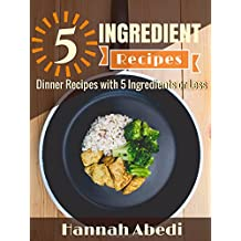 5 Ingredient Dinner Recipes (All Recipes Are Five Ingredients or Less): Simple & Easy Dinner Recipes for Your Family to Enjoy (5 Ingredient Cookbooks Book 2)