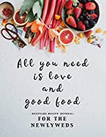 All You Need is Love and Good Food: Keepsake Recipe Journal for the Newlyweds