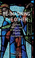 Re-Imagining the Other: Culture, Media, and Western-Muslim Intersections
