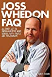 Joss Whedon FAQ: All That's Left to Know About the Mind Behind Buffy, Firefly, and the Avengers (Faq Series)