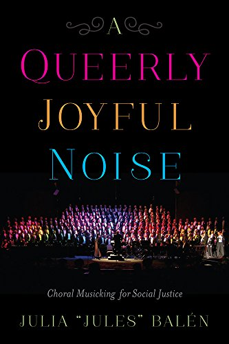 A Queerly Joyful Noise: Choral Musicking for Social Justice (English Edition)