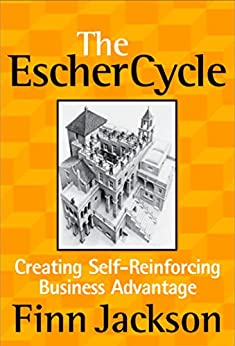 The Escher Cycle: Creating Self-Reinforcing Business Advantage by [Jackson, Finn]