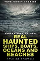 True Ghost Stories: Real Haunted Ships, Boats, Oceans and Beaches