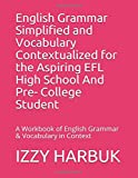 English Grammar Simplified and Vocabulary Contextualized for the Aspiring EFL High School And Pre- College Student: A Workbook of English Grammar & Vocabulary in Context