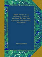 Book Reviews: A Monthly Journal Devoted to New and Current Publications, Volume 6