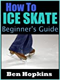 How to Ice Skate: Beginner's Guide to Ice Skating (English Edition)