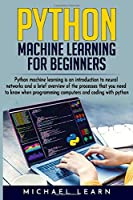 Python Machine Learning For Beginners: An introduction to neural networks and a brief overview of the processes you need to know when programming computers and coding with python