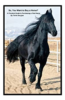 So, You Want to Buy a Horse? - A Practical Guide to Purchasing a First Horse by [Douglas, Terrie]