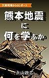 熊本地震に何を学ぶか 災害現場からのレポート -