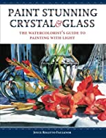 Paint Stunning Crystal & Glass: The Watercolorist's Guide to Painting With Light
