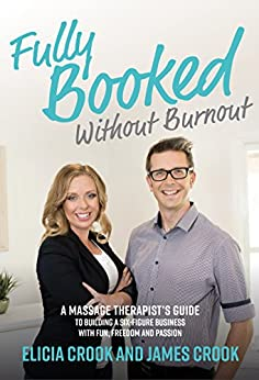 Fully Booked Without Burnout: A Massage Therapist's Guide to Building a Six-Figure Business with Fun, Freedom, and Passion by [Crook, James, Crook, Elicia]