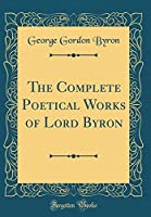 The Complete Poetical Works of Lord Byron (Classic Reprint)