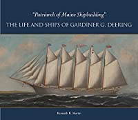 Patriarch of Maine Shipbuilding: The Life and Ships of Gardiner G. Deering