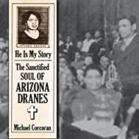 He Is My Story : The Sanctified Soul Of Arizona Dranes by Arizona Dranes