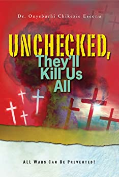 [Eseonu  (Dr.), Onyebuchi Chikezie]のUnchecked, They'll Kill Us All: All Wars Can Be Prevented (English Edition)