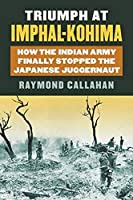 Triumph at Imphal-Kohima: How the Indian Army Finally Stopped the Japanese Juggernaut (Modern War Studies)