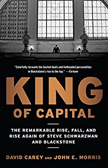 King of Capital: The Remarkable Rise, Fall, and Rise Again of Steve Schwarzman and Blackstone by [Carey, David, Morris, John E.]