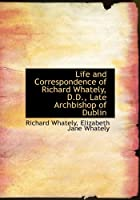 Life and Correspondence of Richard Whately, D.D., Late Archbishop of Dublin