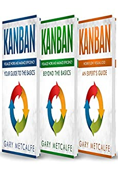 Kanban: 3 Books in 1: Your Guide to the Basics+Beyond the Basics+Workflow Visualized: An Expert's Guide by [Metcalfe, Gary]