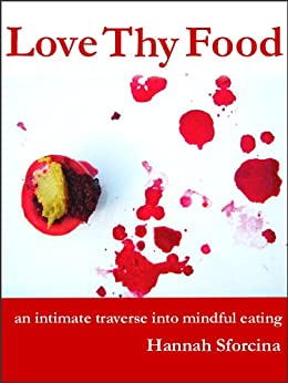 Love Thy Food: an intimate traverse into mindful eating by [Sforcina, Hannah]