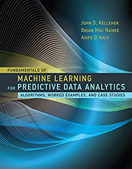 Fundamentals of Machine Learning for Predictive Data Analytics: Algorithms, Worked Examples, and Case Studies (The MIT Press) by [Kelleher, John D., Namee, Brian Mac, D'Arcy, Aoife]