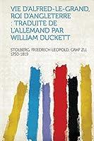 Vie d'Alfred-Le-Grand, Roi d'Angleterre: Traduite de l'Allemand Par William Duckett