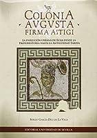 Colonia Augusta Firma Astigi : la evolución urbana de Écija desde la Protohistoria hasta la Antigueedad tardía