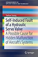 Self-Induced Fault of a Hydraulic Servo Valve: A Possible Cause for Hidden Malfunction of Aircraft's Systems (SpringerBriefs in Applied Sciences and Technology)