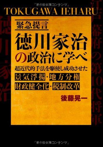 緊急提言 徳川家治の政治に学べ―超近代的手法を駆使し成功させた景気浮揚・地方分権・財政健全化・税制改革