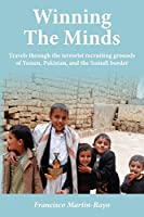 Winning The Minds: Travels through the terrorist recruiting grounds of Yemen, Pakistan, and the Somali border by Francisco Martin-Rayo(2012-08-27)