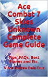 Ace Combat 7 Skies Unknown Complete Game Guide: Tips, FAQs, Best Planes and Etc. (English Edition)