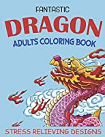 FANTASTIC DRAGON ADULTS COLORING BOOK STRESS RELIEVING DESIGNS: Excellent coloring book for adults, Fantasy themed Dazzling Dragon Designs to Coloring, Perfect Gift for Adult relaxation.