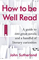 How to be Well Read: A guide to 412 great novels, 61 guilty pleasures, and a handful of the unfairly neglected