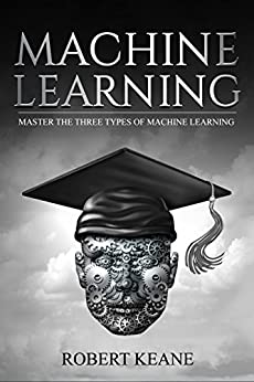 Machine Learning:  Master The Three Types Of Machine Learning by [Keane, Robert]