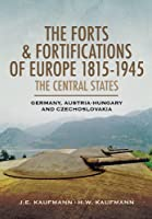 The Forts and Fortifications of Europe, 1815-1945: The Central States: Germany, Austria-Hungary and Czechoslovakia