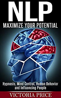 NLP: Maximize Your Potential- Hypnosis, Mind Control, Human Behavior and Influencing People (NLP, Mind Control, Human Behavior) by [Price, Victoria]