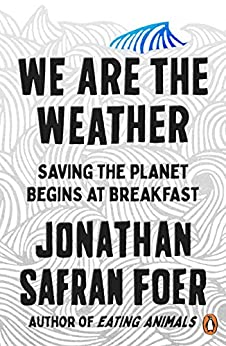 We are the Weather: Saving the Planet Begins at Breakfast by [Safran Foer, Jonathan]