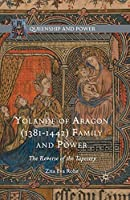 Yolande of Aragon (1381-1442) Family and Power: The Reverse of the Tapestry (Queenship and Power)