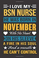 I Love My Bsn Nurse He Was Born In November With His Heart On His Sleeve A Fire In His Soul And A Mouth He Can't Control: Bsn Nurse birthday journal, Best Gift for Man and Women