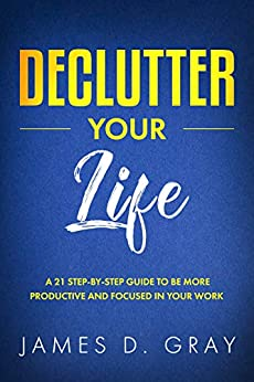 Declutter Your Life: A 21 Step-By-Step Guide to be More Productive and Focused in Your Work (Declutter Your Way To Success Book 1) by [D. Gray, James]