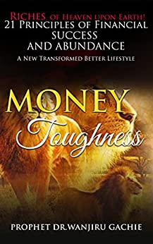 Money Toughness: Riches of Heaven upon Earth 21 Principles of Financial Success and Abudance A New Transformed Better Lifestyle by [Gachie, Prophet Dr. Wanjiru]