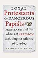 Loyal Protestants and Dangerous Papists: Maryland and the Politics of Religion in the English Atlantic 1630-1690 (Early American Histories)