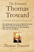 The Essential Thomas Troward: Complete & Original Editions of the Edinburgh Lectures on Mental Science, the Dore Lectures on Mental Science, the Creative Process in the Individual, the Law and the Word