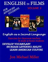 English in Films: For Advanced Students - English As a Second Language: Exercises for Classroom Teachers & Study at Home Students: Develop Vocabulary, Increase Listening Ability, Learn American Culture